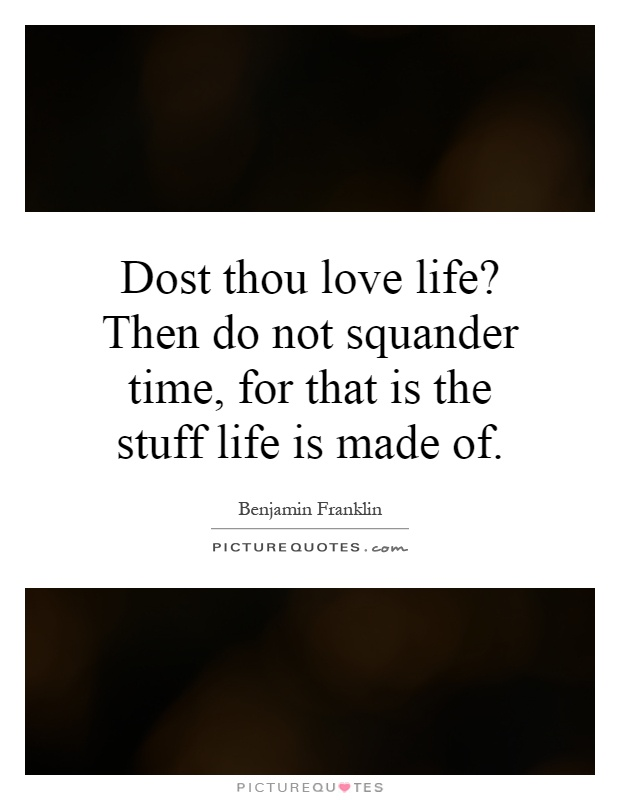 Dost thou love life? Then do not squander time, for that is the stuff life is made of Picture Quote #1
