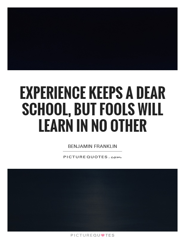 Experience keeps a dear school, but fools will learn in no other Picture Quote #1