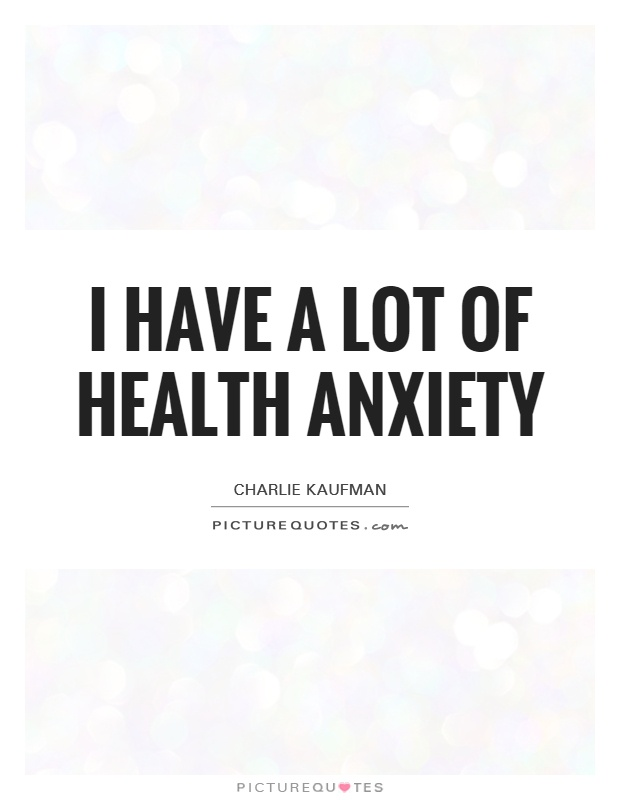 I have a lot of health anxiety Picture Quote #1