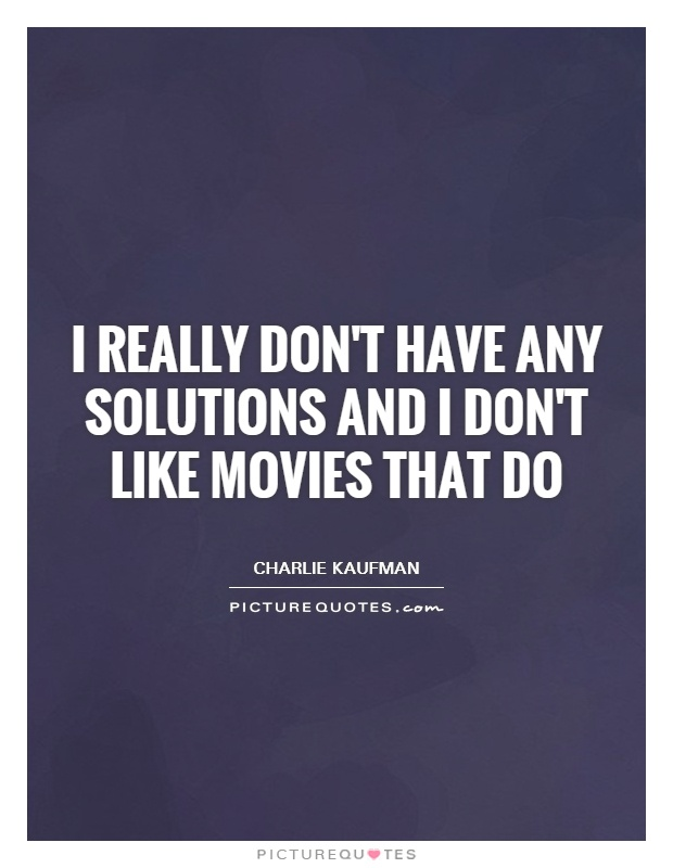 I really don't have any solutions and I don't like movies that do Picture Quote #1