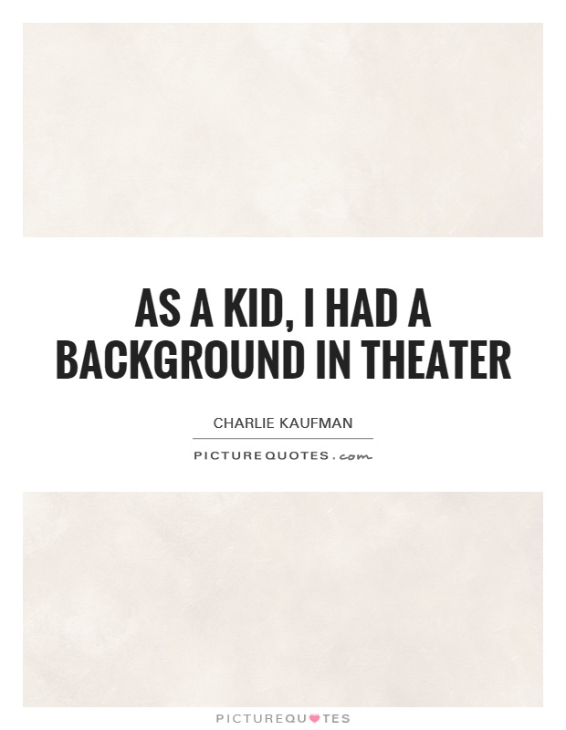 As a kid, I had a background in theater Picture Quote #1