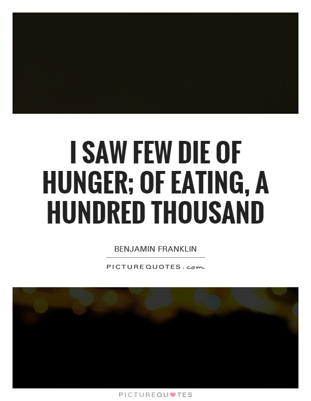 I saw few die of hunger; of eating, a hundred thousand Picture Quote #1