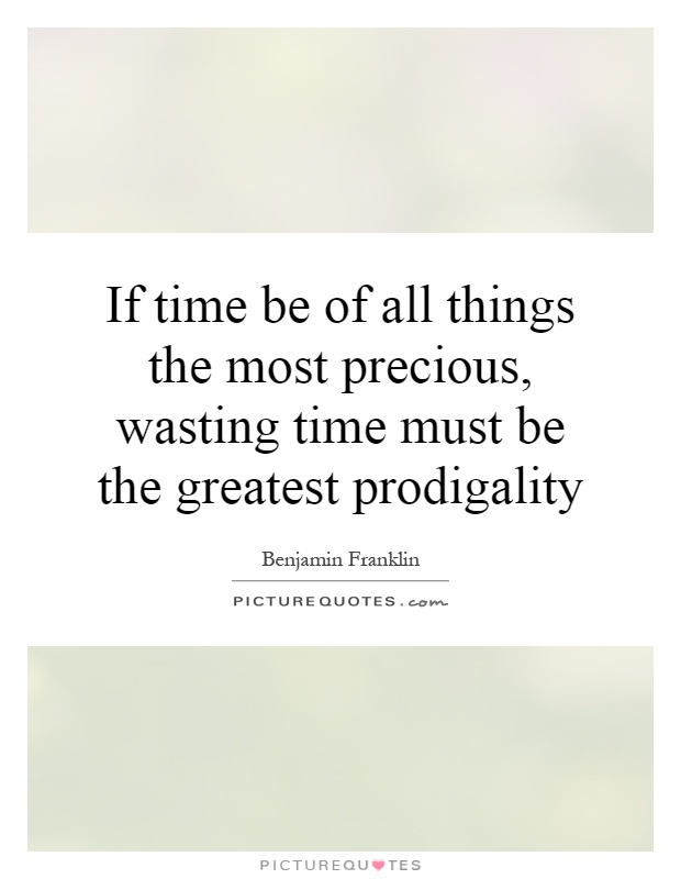 If time be of all things the most precious, wasting time must be the greatest prodigality Picture Quote #1