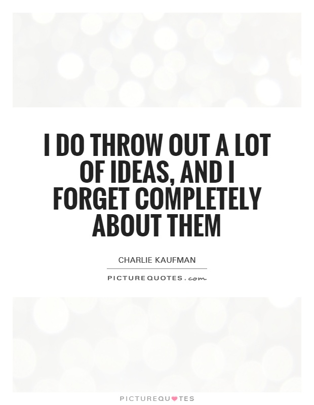 I do throw out a lot of ideas, and I forget completely about them Picture Quote #1