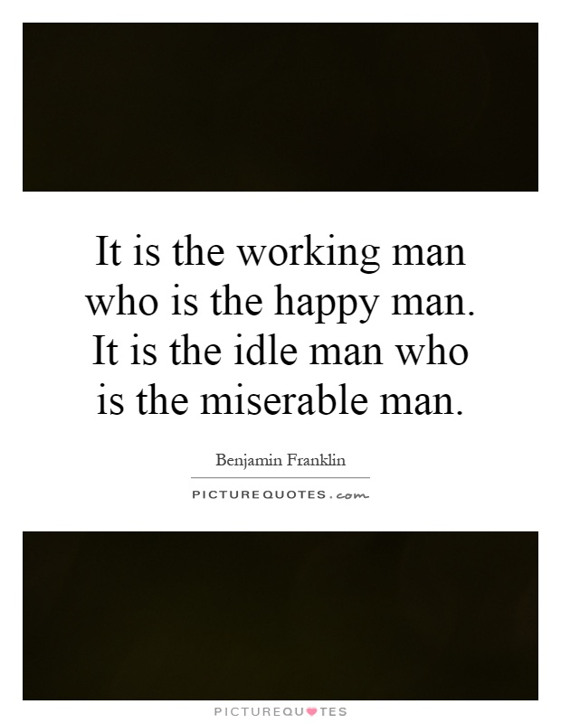 It is the working man who is the happy man. It is the idle man who is the miserable man Picture Quote #1