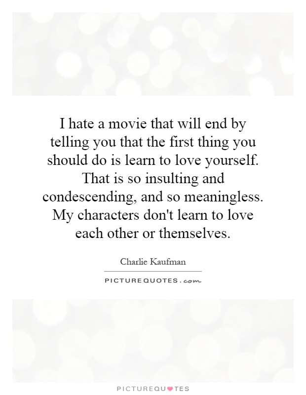I hate a movie that will end by telling you that the first thing you should do is learn to love yourself. That is so insulting and condescending, and so meaningless. My characters don't learn to love each other or themselves Picture Quote #1