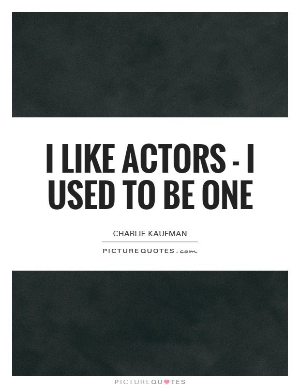 I like actors - I used to be one Picture Quote #1