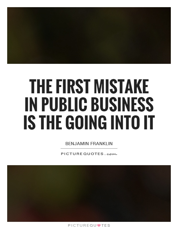 The first mistake in public business is the going into it Picture Quote #1