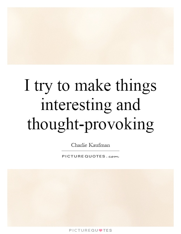 I try to make things interesting and thought-provoking Picture Quote #1