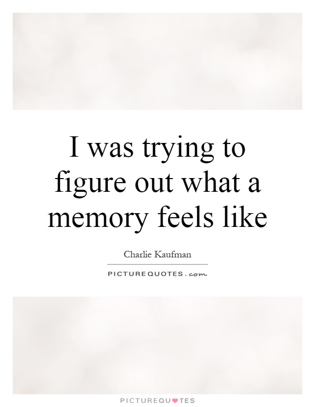 I was trying to figure out what a memory feels like Picture Quote #1