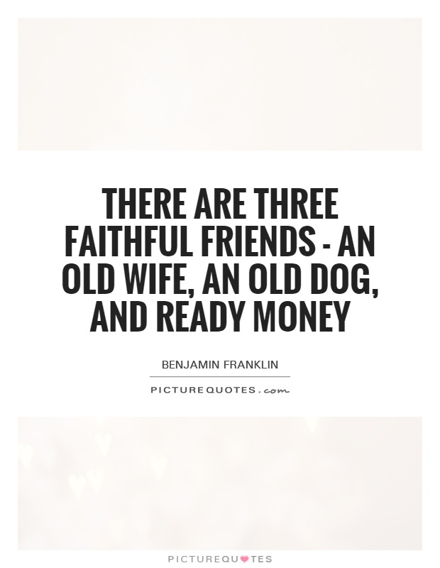 There are three faithful friends - an old wife, an old dog, and ready money Picture Quote #1