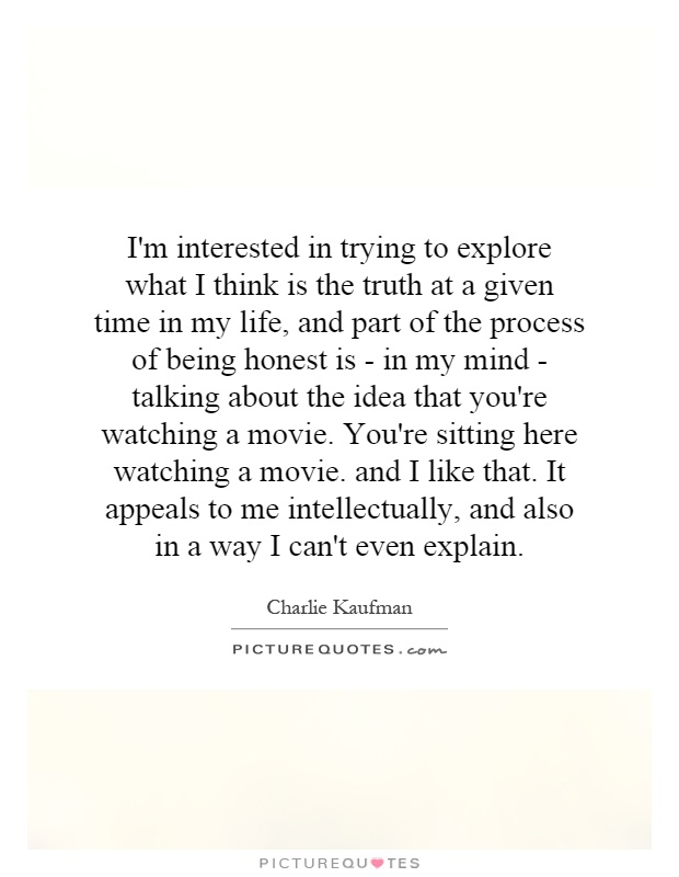 I'm interested in trying to explore what I think is the truth at a given time in my life, and part of the process of being honest is - in my mind - talking about the idea that you're watching a movie. You're sitting here watching a movie. and I like that. It appeals to me intellectually, and also in a way I can't even explain Picture Quote #1