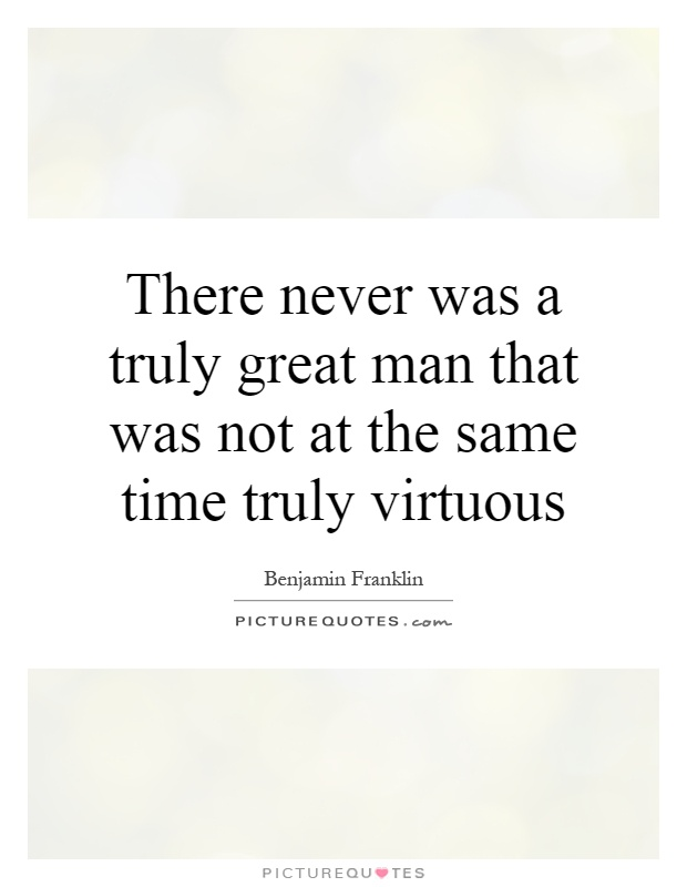 There never was a truly great man that was not at the same time truly virtuous Picture Quote #1