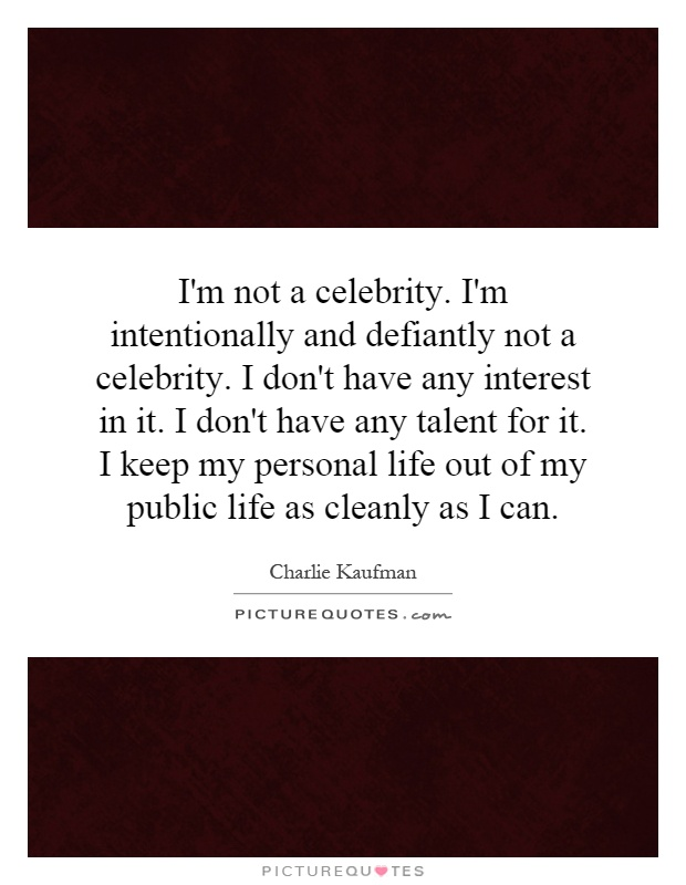 I'm not a celebrity. I'm intentionally and defiantly not a celebrity. I don't have any interest in it. I don't have any talent for it. I keep my personal life out of my public life as cleanly as I can Picture Quote #1