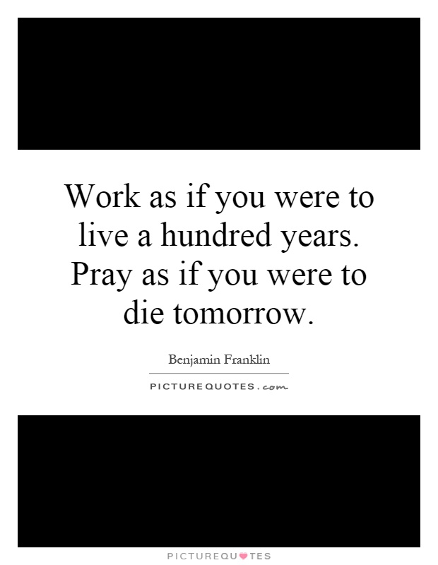 Work as if you were to live a hundred years. Pray as if you were to die tomorrow Picture Quote #1