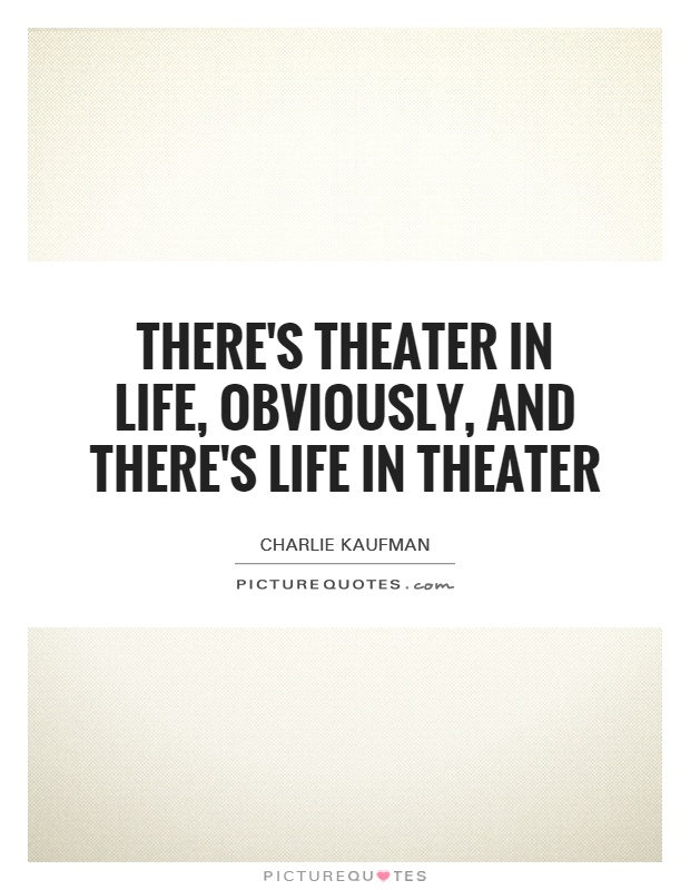 There's theater in life, obviously, and there's life in ...