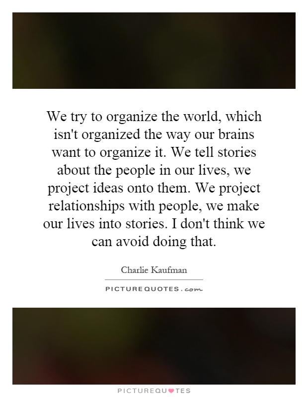 We try to organize the world, which isn't organized the way our brains want to organize it. We tell stories about the people in our lives, we project ideas onto them. We project relationships with people, we make our lives into stories. I don't think we can avoid doing that Picture Quote #1