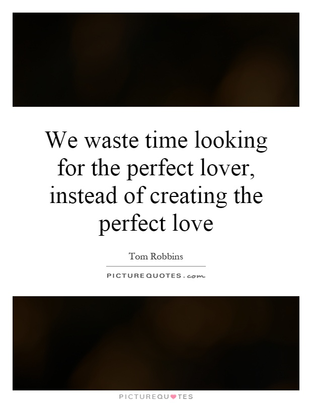 We waste time looking for the perfect lover, instead of creating the perfect love Picture Quote #1