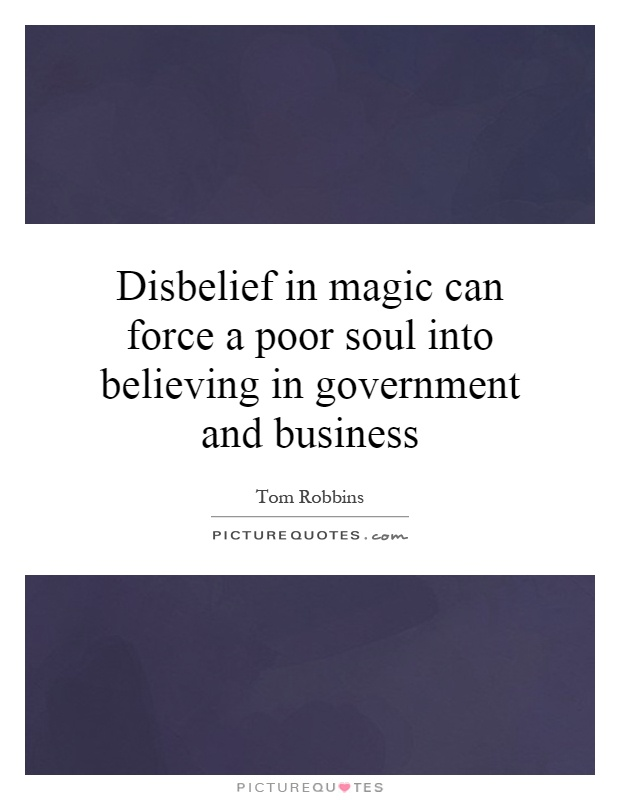 Disbelief in magic can force a poor soul into believing in government and business Picture Quote #1