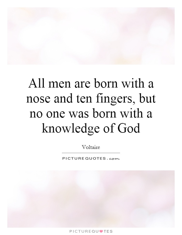 All men are born with a nose and ten fingers, but no one was born with a knowledge of God Picture Quote #1