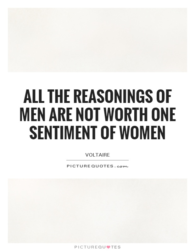 All the reasonings of men are not worth one sentiment of women Picture Quote #1