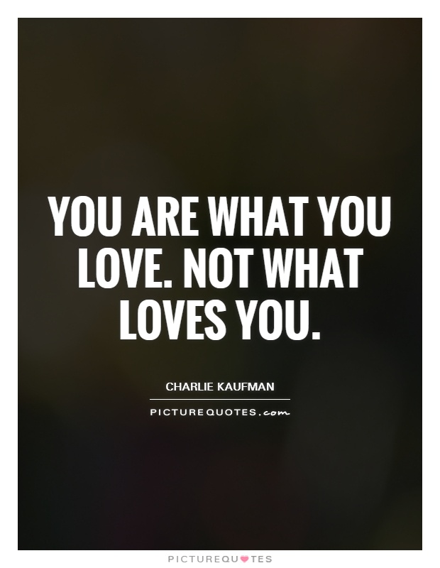 You are what you love. Not what loves you Picture Quote #1
