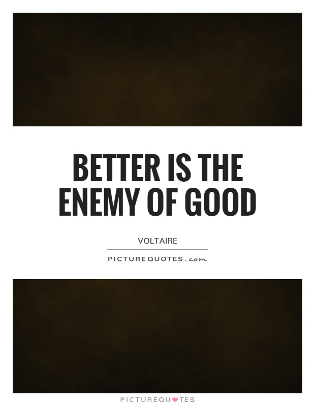 Better is the enemy of good Picture Quote #1