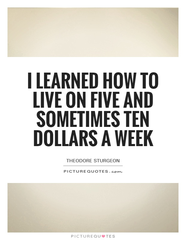 I learned how to live on five and sometimes ten dollars a week Picture Quote #1