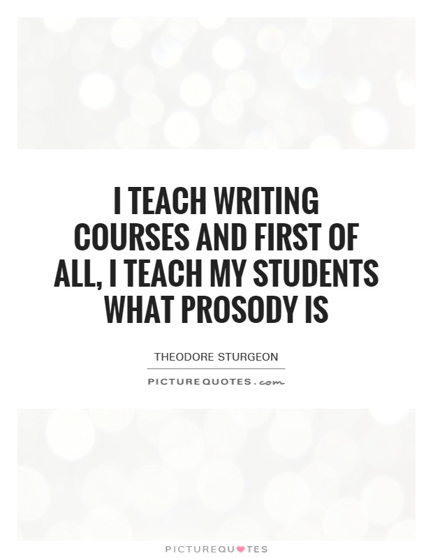I teach writing courses and first of all, I teach my students what prosody is Picture Quote #1