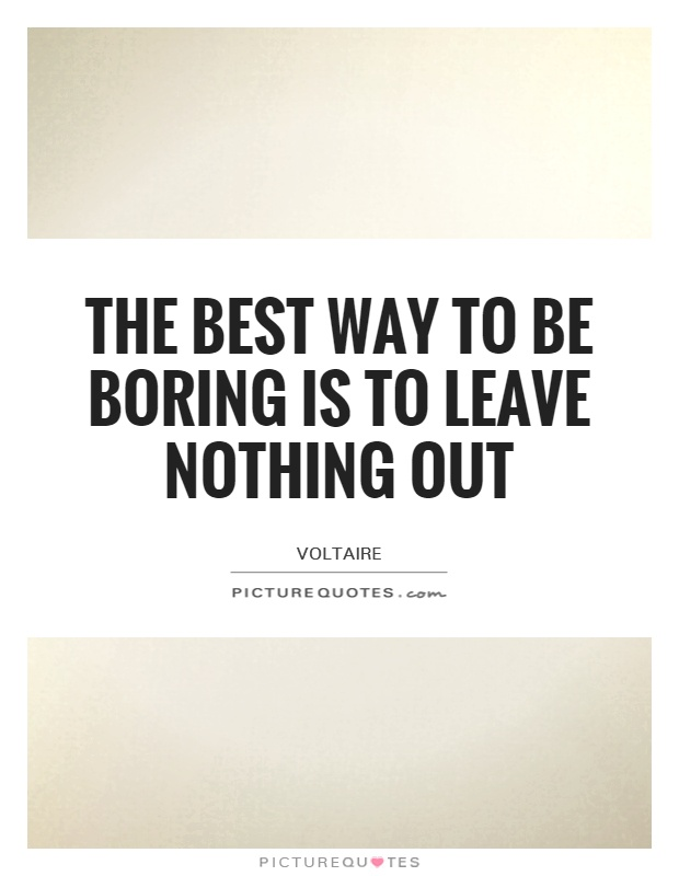 The best way to be boring is to leave nothing out Picture Quote #1