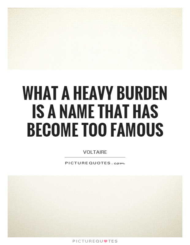 What a heavy burden is a name that has become too famous Picture Quote #1
