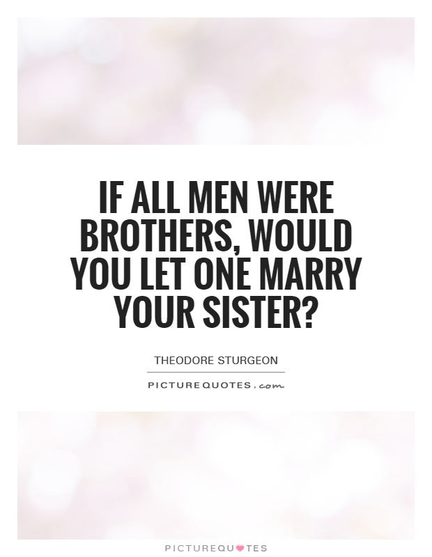 If all Men Were Brothers, would You Let One Marry Your Sister? Picture Quote #1