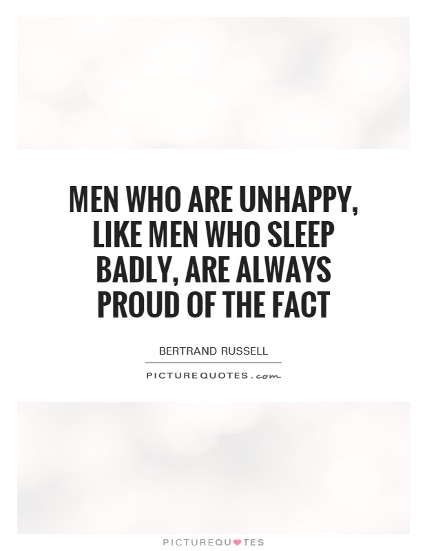 Men who are unhappy, like men who sleep badly, are always proud of the fact Picture Quote #1