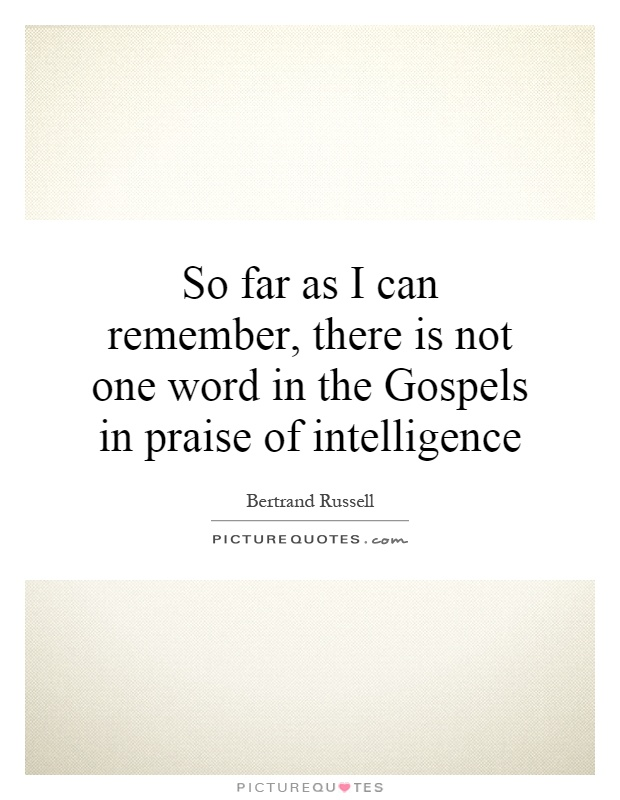 So far as I can remember, there is not one word in the Gospels in praise of intelligence Picture Quote #1