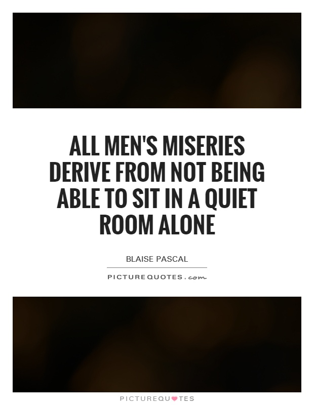 All men's miseries derive from not being able to sit in a quiet room alone Picture Quote #1