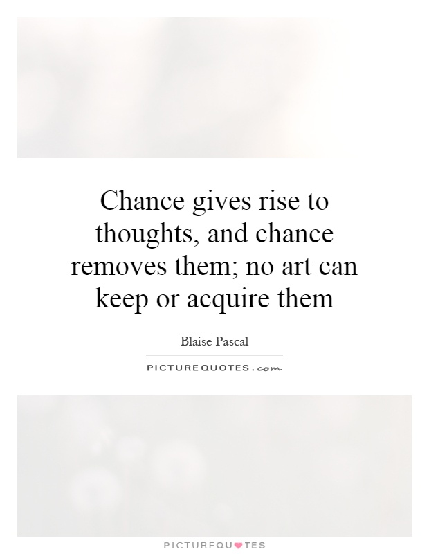 Chance gives rise to thoughts, and chance removes them; no art can keep or acquire them Picture Quote #1