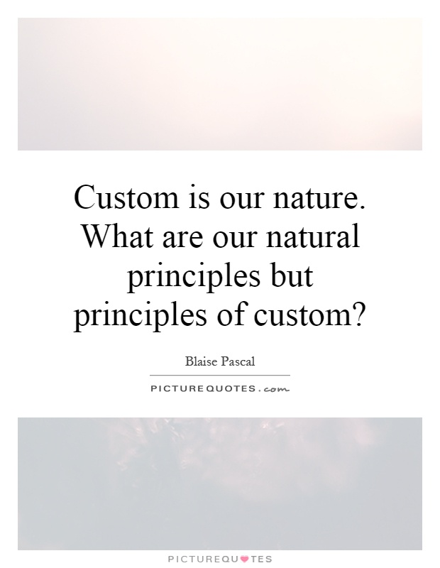 Custom is our nature. What are our natural principles but principles of custom? Picture Quote #1
