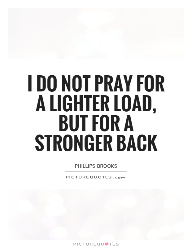 I do not pray for a lighter load, but for a stronger back Picture Quote #1