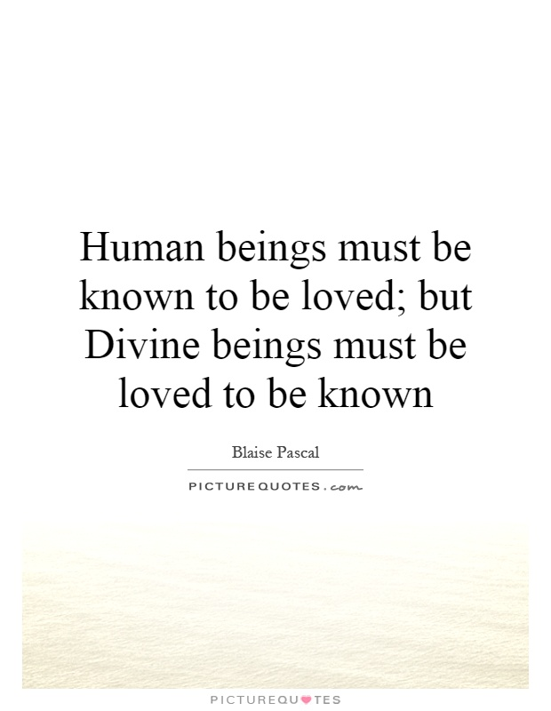 Human beings must be known to be loved; but Divine beings must be loved to be known Picture Quote #1