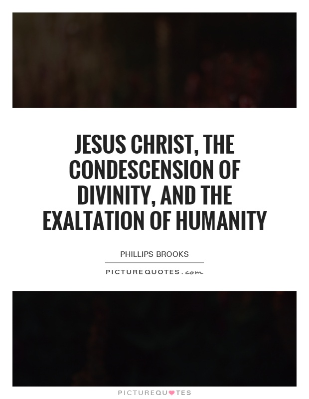 Jesus Christ, the condescension of divinity, and the exaltation of humanity Picture Quote #1