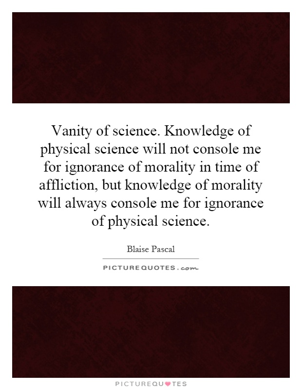 Vanity of science. Knowledge of physical science will not console me for ignorance of morality in time of affliction, but knowledge of morality will always console me for ignorance of physical science Picture Quote #1