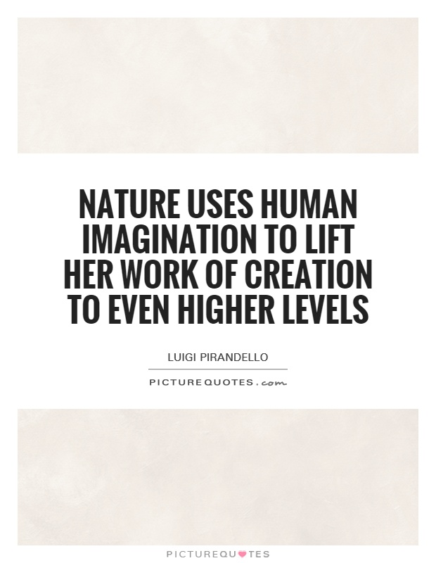 Nature uses human imagination to lift her work of creation to even higher levels Picture Quote #1