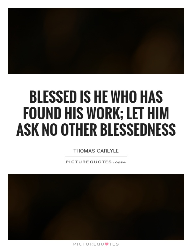 Blessed is he who has found his work; let him ask no other blessedness Picture Quote #1