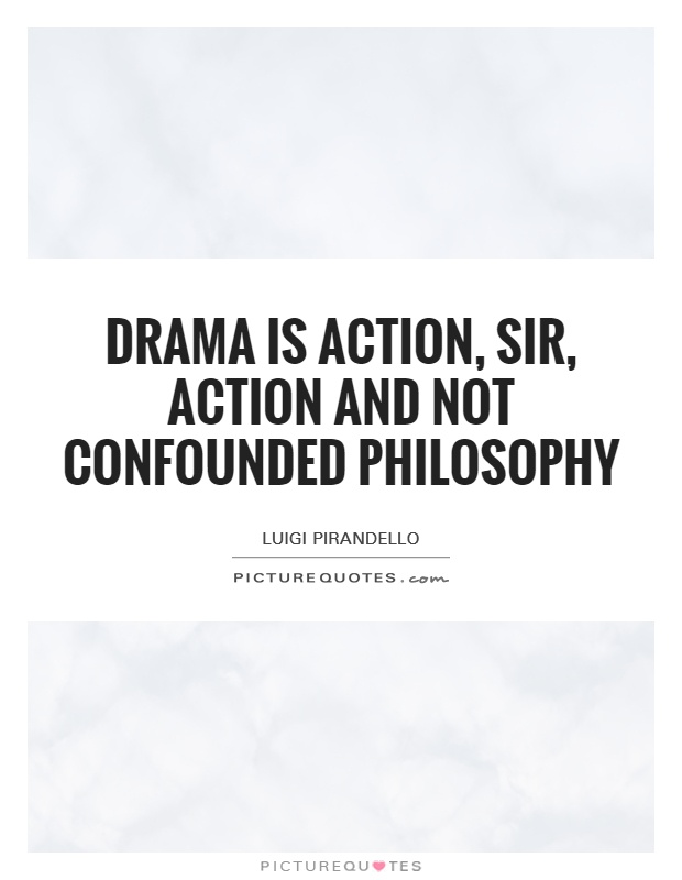Drama is action, sir, action and not confounded philosophy Picture Quote #1