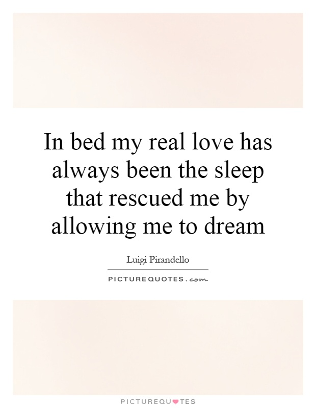 In bed my real love has always been the sleep that rescued me by allowing me to dream Picture Quote #1