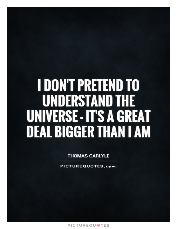 I don't pretend to understand the Universe - it's a great deal bigger than I am Picture Quote #1