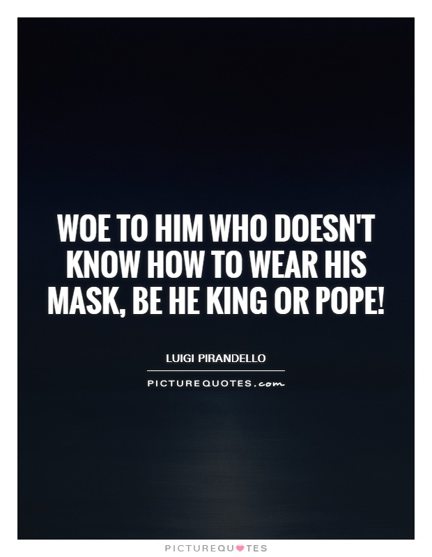 Woe to him who doesn't know how to wear his mask, be he king or pope! Picture Quote #1