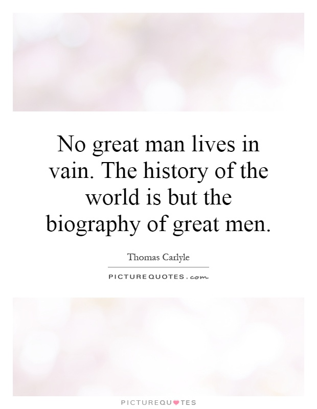 No great man lives in vain. The history of the world is but the biography of great men Picture Quote #1