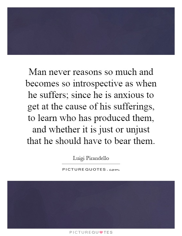 Man never reasons so much and becomes so introspective as when he suffers; since he is anxious to get at the cause of his sufferings, to learn who has produced them, and whether it is just or unjust that he should have to bear them Picture Quote #1