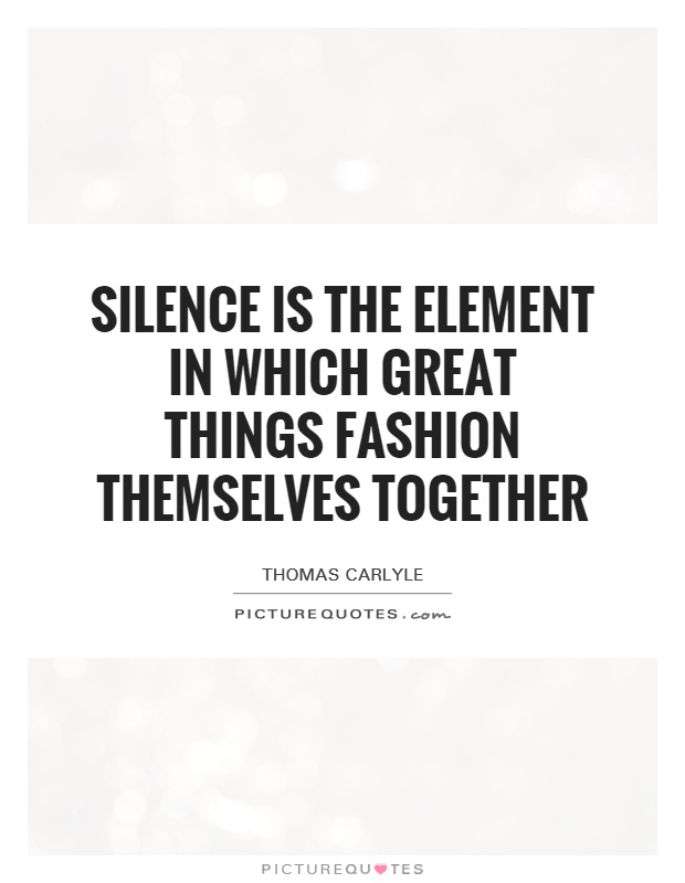 Silence is the element in which great things fashion themselves together Picture Quote #1